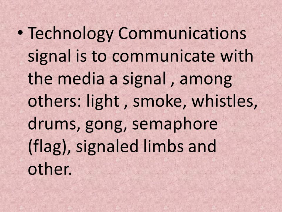 • Technology Communications signal is to communicate with the media a signal, among others: light, smoke, whistles, drums, gong, semaphore (flag), signaled limbs and other.