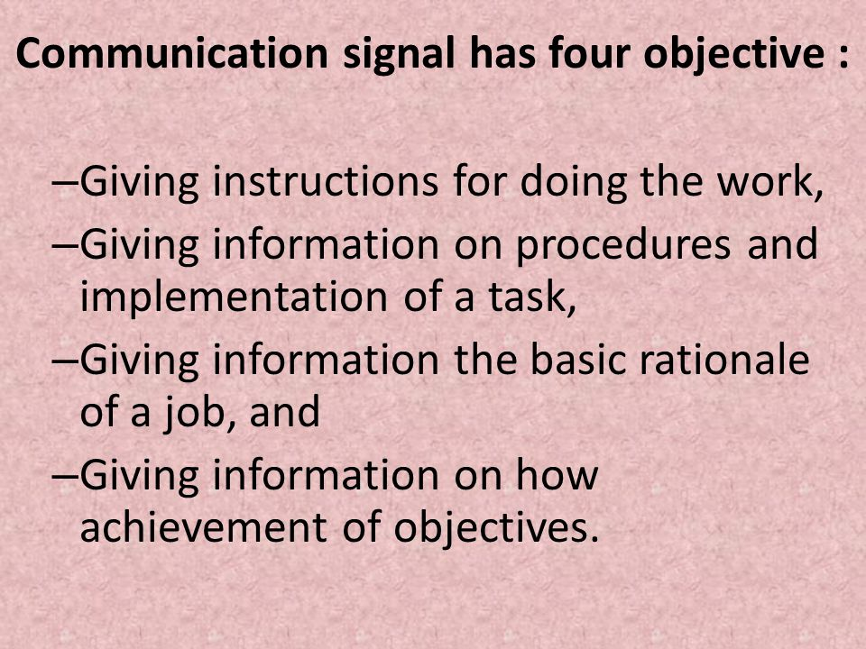 Communication signal has four objective : – Giving instructions for doing the work, – Giving information on procedures and implementation of a task, – Giving information the basic rationale of a job, and – Giving information on how achievement of objectives.