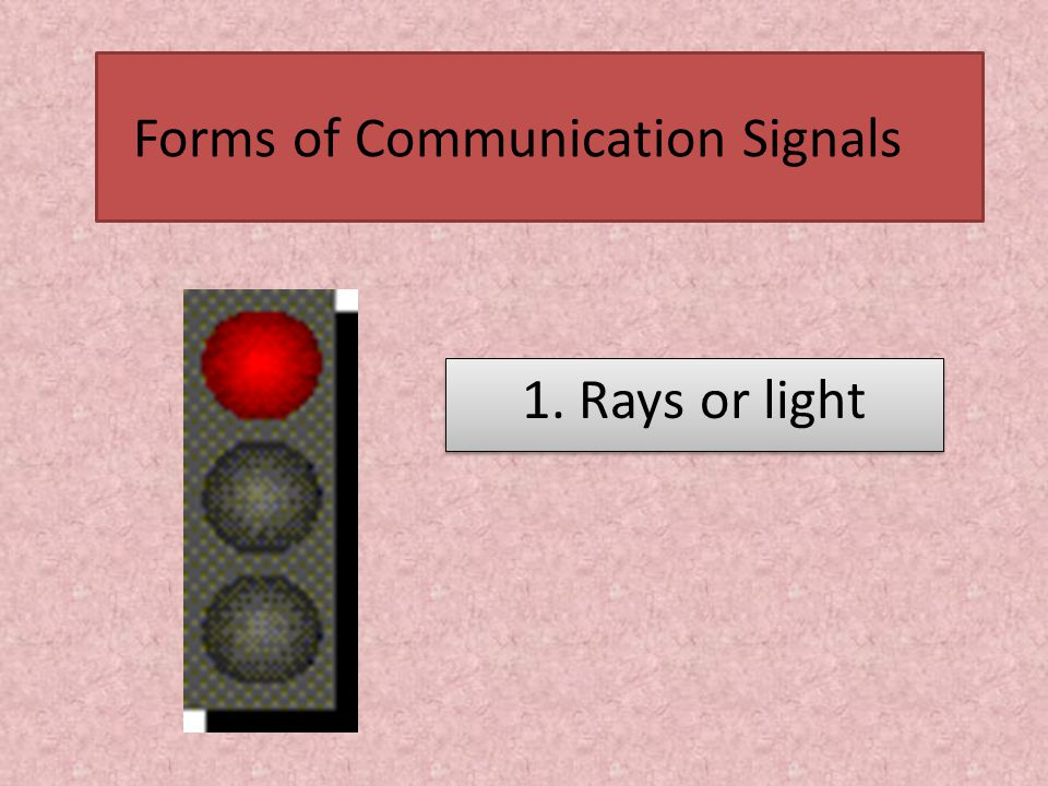 Forms of Communication Signals 1. Rays or light