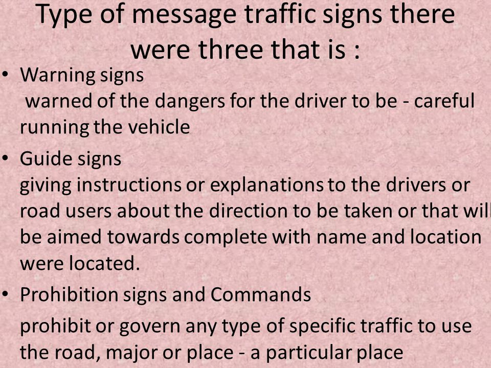 Type of message traffic signs there were three that is : • Warning signs warned of the dangers for the driver to be - careful running the vehicle • Guide signs giving instructions or explanations to the drivers or road users about the direction to be taken or that will be aimed towards complete with name and location were located.