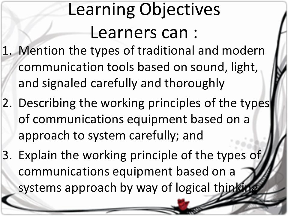 Learning Objectives Learners can : 1.Mention the types of traditional and modern communication tools based on sound, light, and signaled carefully and thoroughly 2.Describing the working principles of the types of communications equipment based on a approach to system carefully; and 3.Explain the working principle of the types of communications equipment based on a systems approach by way of logical thinking