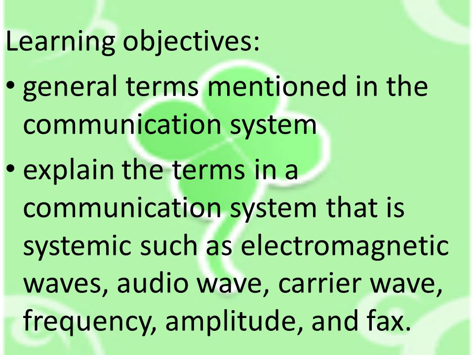 Learning objectives: • general terms mentioned in the communication system • explain the terms in a communication system that is systemic such as electromagnetic waves, audio wave, carrier wave, frequency, amplitude, and fax.