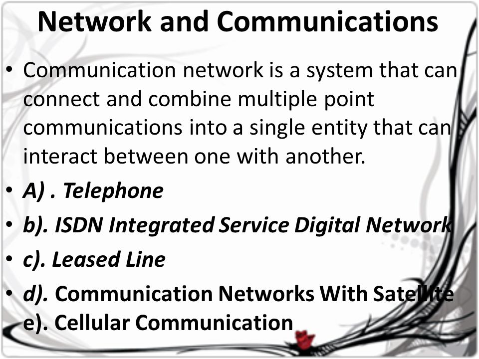 Network and Communications • Communication network is a system that can connect and combine multiple point communications into a single entity that can interact between one with another.