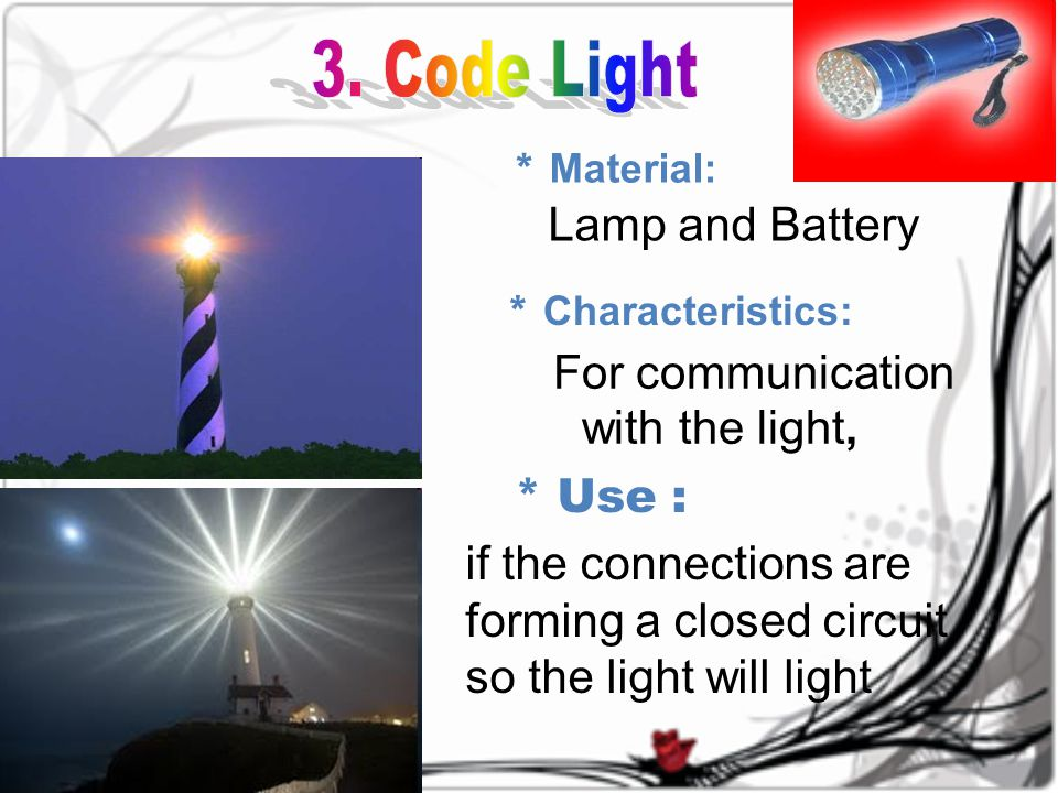 * Material: Lamp and Battery * C haracteristics: * Use : if the connections are forming a closed circuit so the light will light For communication with the light,