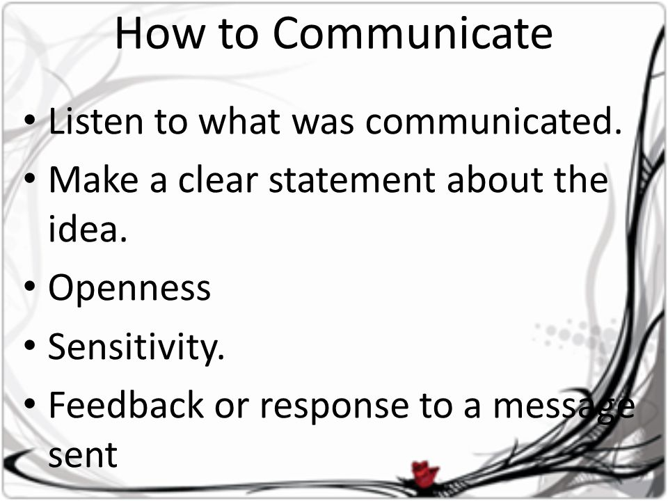 How to Communicate • Listen to what was communicated. • Make a clear statement about the idea. • Openness • Sensitivity. • Feedback or response to a m