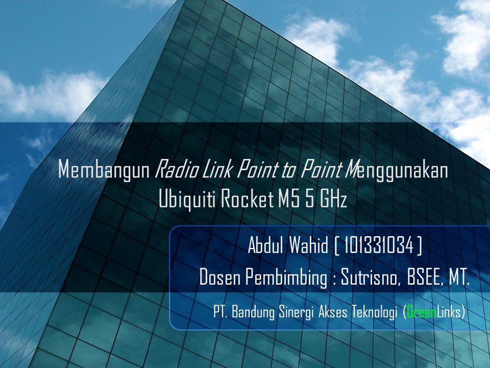 Membangun Radio Link Point to Point Menggunakan Ubiquiti Rocket M5 5 GHz Abdul Wahid [ 101331034 ] Dosen Pembimbing : Sutrisno, BSEE, MT.