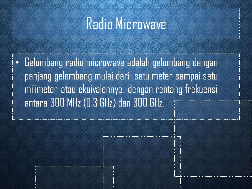 Radio Microwave • Gelombang radio microwave adalah gelombang dengan panjang gelombang mulai dari satu meter sampai satu milimeter atau ekuivalennya, dengan rentang frekuensi antara 300 MHz (0,3 GHz) dan 300 GHz.