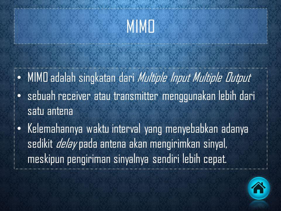 MIMO • MIMO adalah singkatan dari Multiple Input Multiple Output • sebuah receiver atau transmitter menggunakan lebih dari satu antena • Kelemahannya waktu interval yang menyebabkan adanya sedikit delay pada antena akan mengirimkan sinyal, meskipun pengiriman sinyalnya sendiri lebih cepat.