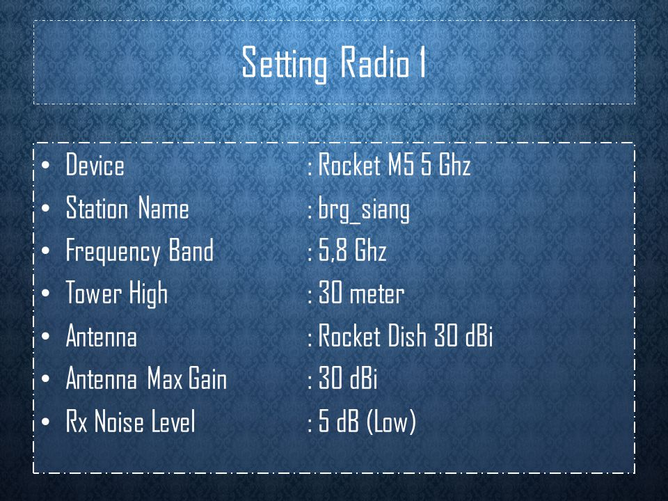 Setting Radio 1 • Device: Rocket M5 5 Ghz • Station Name: brg_siang • Frequency Band : 5,8 Ghz • Tower High: 30 meter • Antenna: Rocket Dish 30 dBi •