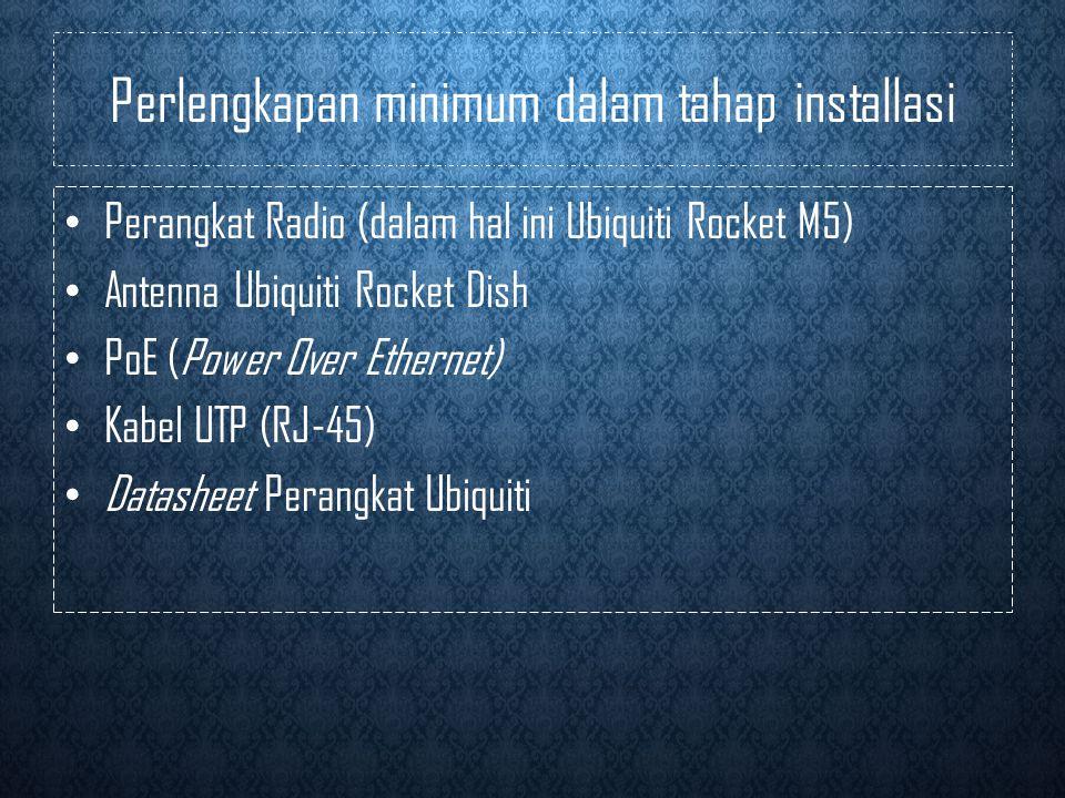Perlengkapan minimum dalam tahap installasi • Perangkat Radio (dalam hal ini Ubiquiti Rocket M5) • Antenna Ubiquiti Rocket Dish • PoE (Power Over Ethernet) • Kabel UTP (RJ-45) • Datasheet Perangkat Ubiquiti