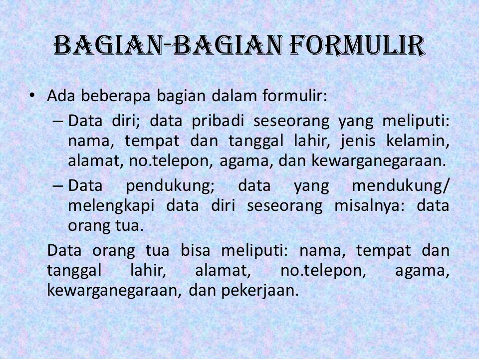 Bagian-bagian Formulir • Ada beberapa bagian dalam formulir: – Data diri; data pribadi seseorang yang meliputi: nama, tempat dan tanggal lahir, jenis