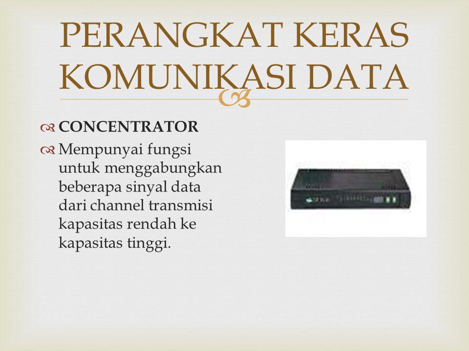   CONCENTRATOR  Mempunyai fungsi untuk menggabungkan beberapa sinyal data dari channel transmisi kapasitas rendah ke kapasitas tinggi.