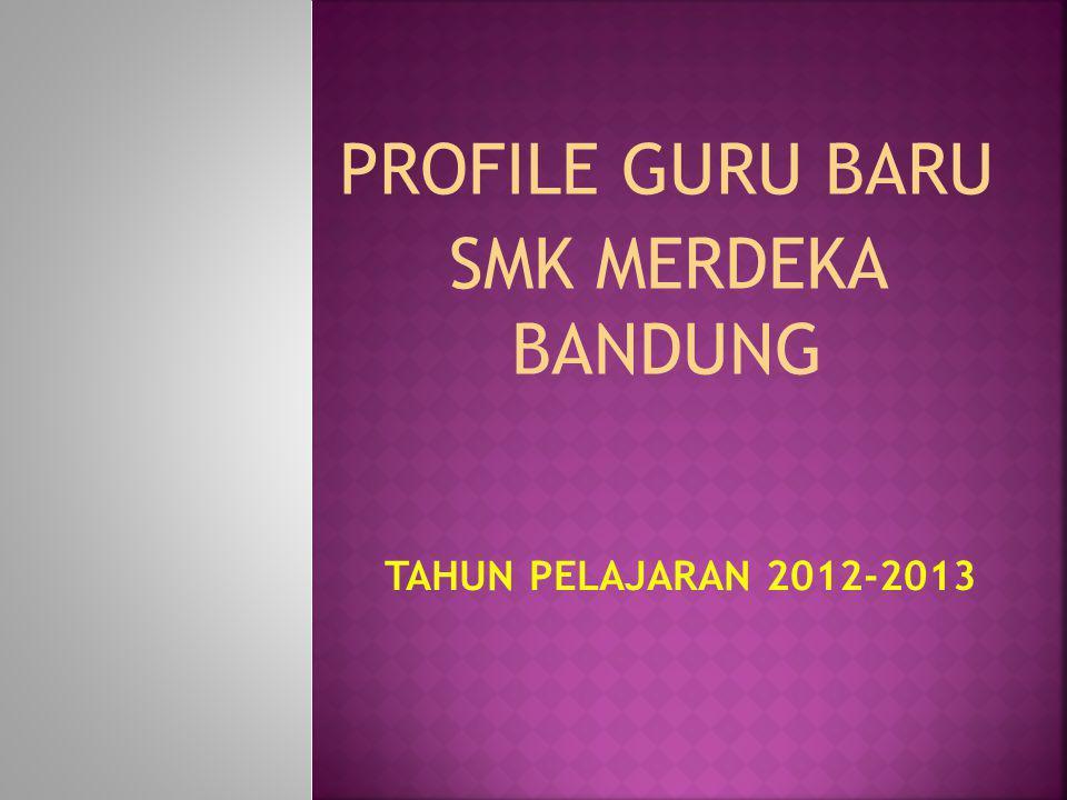 TAHUN PELAJARAN 2012-2013 PROFILE GURU BARU SMK MERDEKA BANDUNG