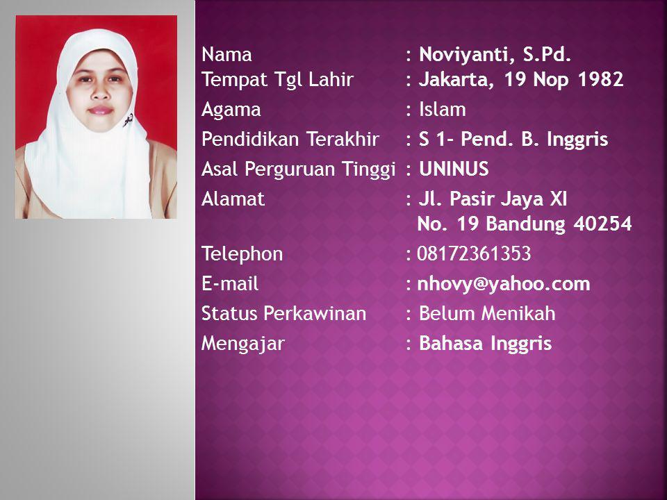Nama: Noviyanti, S.Pd. Tempat Tgl Lahir: Jakarta, 19 Nop 1982 Agama: Islam Pendidikan Terakhir: S 1- Pend. B. Inggris Asal Perguruan Tinggi : UNINUS A