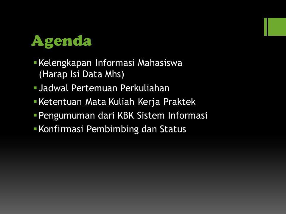 Agenda  Kelengkapan Informasi Mahasiswa (Harap Isi Data Mhs)  Jadwal Pertemuan Perkuliahan  Ketentuan Mata Kuliah Kerja Praktek  Pengumuman dari KBK Sistem Informasi  Konfirmasi Pembimbing dan Status
