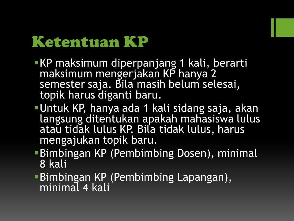 Ketentuan KP  KP maksimum diperpanjang 1 kali, berarti maksimum mengerjakan KP hanya 2 semester saja.