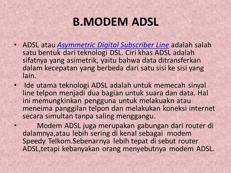 Kelebihan dari modem ADSL adalah sebagai berikut: • a) Adanya pembagian frekuensi tinggi dan rendah yang di fungsikan secara proporsional • b) Memiliki frekuensi tinggi untuk browsing di internet sedangkan frekuensi rendah untuk sebagai saluran telepon biasa.