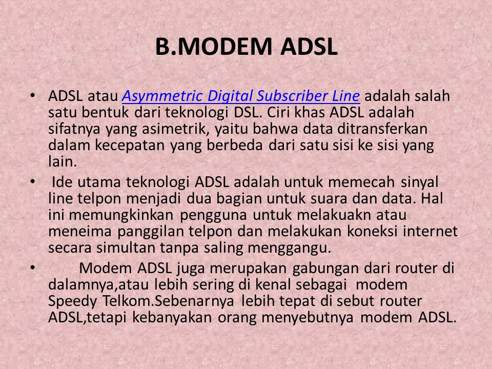 B.MODEM ADSL • ADSL atau Asymmetric Digital Subscriber Line adalah salah satu bentuk dari teknologi DSL.