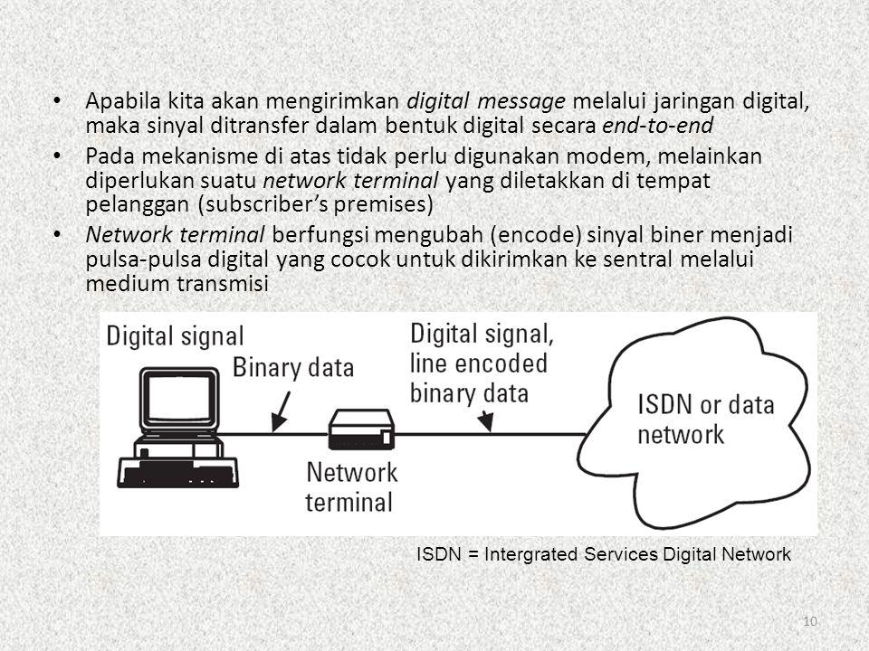 10 • Apabila kita akan mengirimkan digital message melalui jaringan digital, maka sinyal ditransfer dalam bentuk digital secara end-to-end • Pada meka