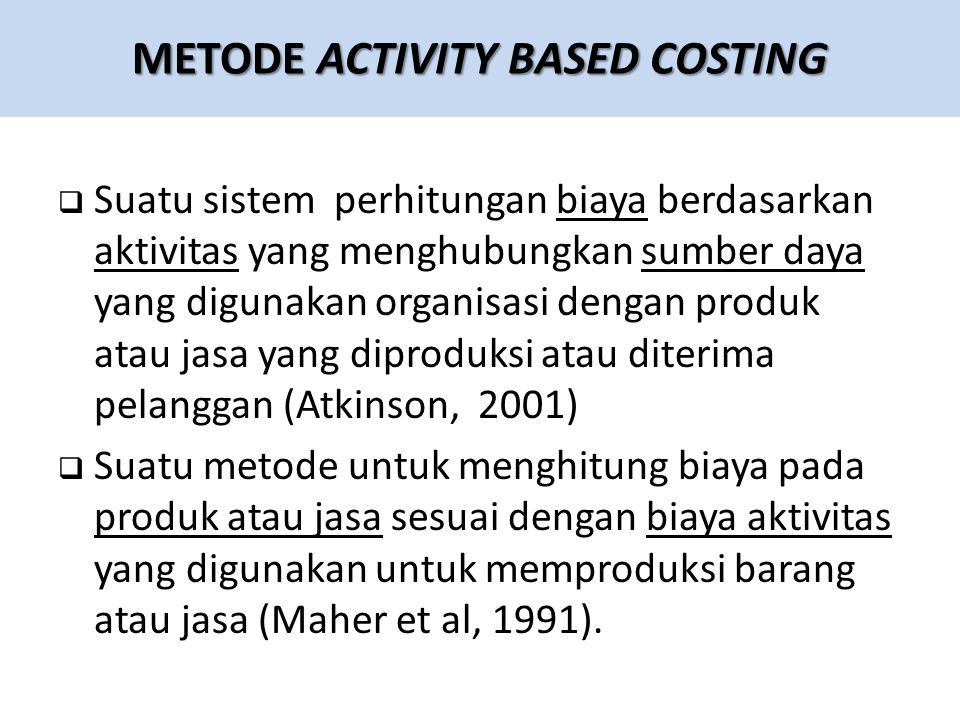  Suatu sistem perhitungan biaya berdasarkan aktivitas yang menghubungkan sumber daya yang digunakan organisasi dengan produk atau jasa yang diproduksi atau diterima pelanggan (Atkinson, 2001)  Suatu metode untuk menghitung biaya pada produk atau jasa sesuai dengan biaya aktivitas yang digunakan untuk memproduksi barang atau jasa (Maher et al, 1991).