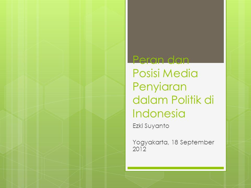 Peran dan Posisi Media Penyiaran dalam Politik di Indonesia Ezki Suyanto Yogyakarta, 18 September 2012