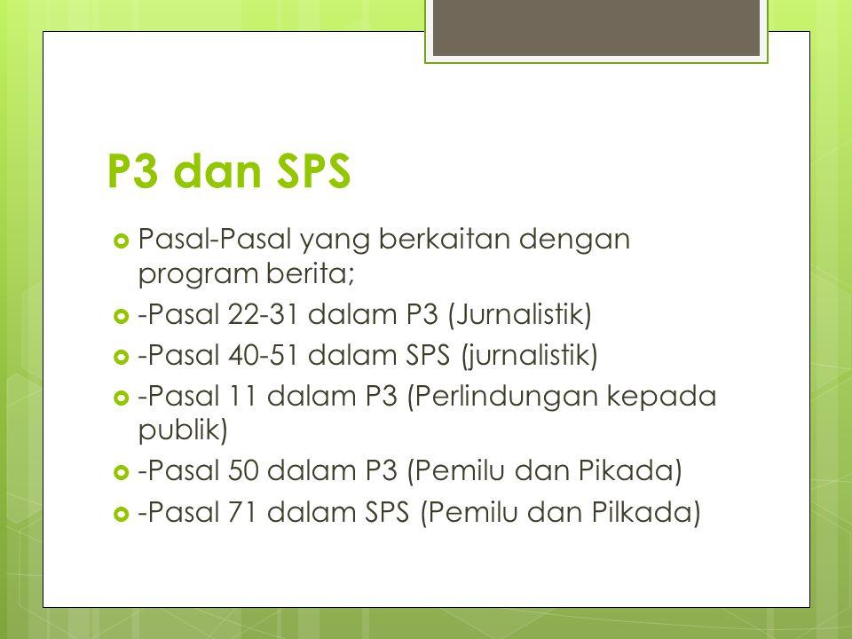 P3 dan SPS  Pasal-Pasal yang berkaitan dengan program berita;  -Pasal 22-31 dalam P3 (Jurnalistik)  -Pasal 40-51 dalam SPS (jurnalistik)  -Pasal 11 dalam P3 (Perlindungan kepada publik)  -Pasal 50 dalam P3 (Pemilu dan Pikada)  -Pasal 71 dalam SPS (Pemilu dan Pilkada)