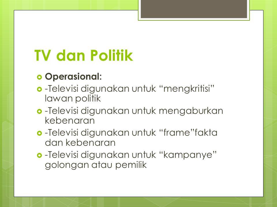 TV dan Politik  Operasional:  -Televisi digunakan untuk mengkritisi lawan politik  -Televisi digunakan untuk mengaburkan kebenaran  -Televisi digunakan untuk frame fakta dan kebenaran  -Televisi digunakan untuk kampanye golongan atau pemilik