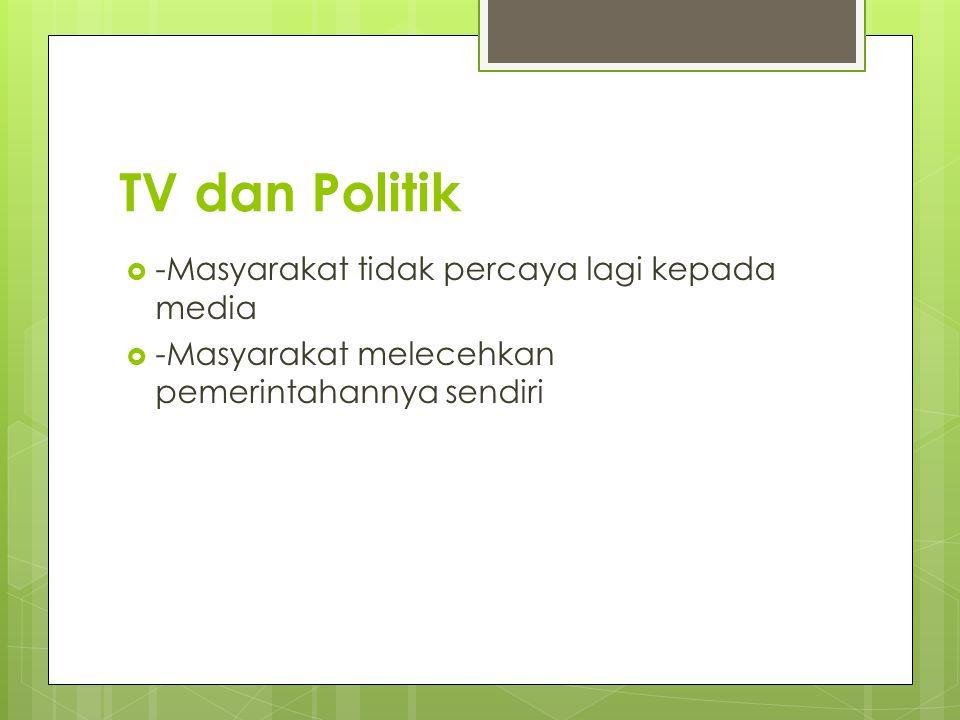 TV dan Politik  -Masyarakat tidak percaya lagi kepada media  -Masyarakat melecehkan pemerintahannya sendiri
