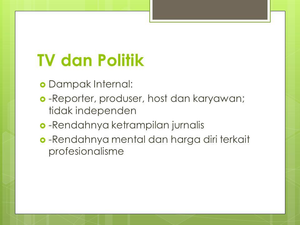 TV dan Politik  Dampak Internal:  -Reporter, produser, host dan karyawan; tidak independen  -Rendahnya ketrampilan jurnalis  -Rendahnya mental dan harga diri terkait profesionalisme