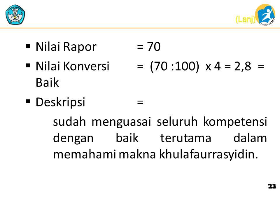  Nilai Rapor = 70  Nilai Konversi = (70 :100) x 4 = 2,8 = Baik  Deskripsi= sudah menguasai seluruh kompetensi dengan baik terutama dalam memahami m