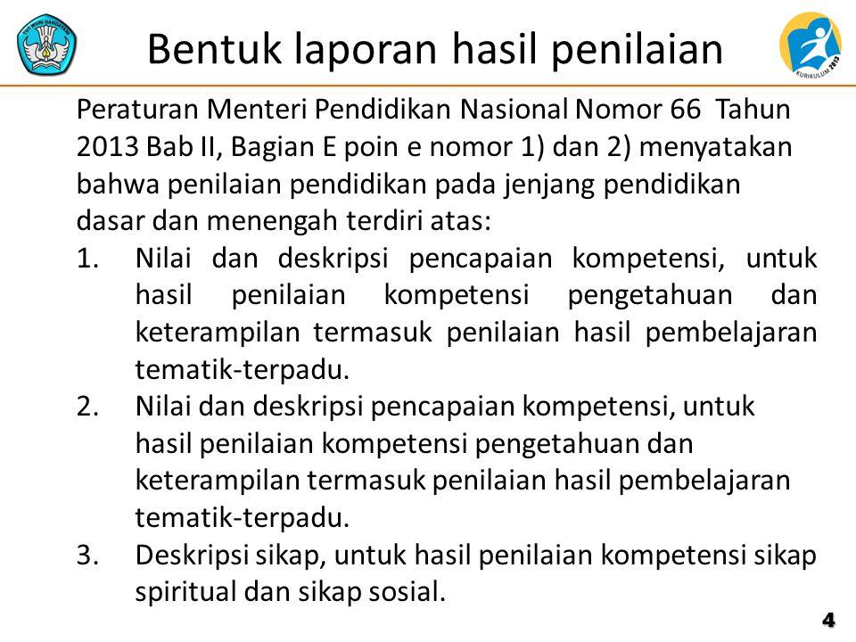 Bentuk laporan hasil penilaian Peraturan Menteri Pendidikan Nasional Nomor 66 Tahun 2013 Bab II, Bagian E poin e nomor 1) dan 2) menyatakan bahwa peni
