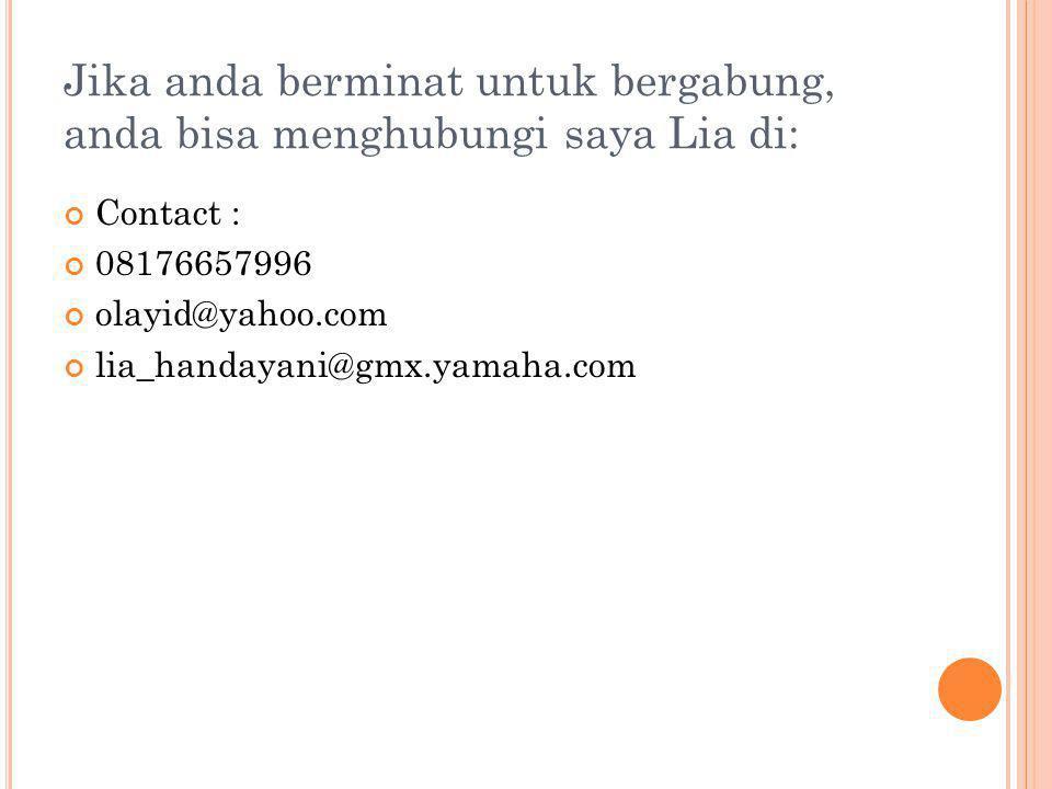 Jika anda berminat untuk bergabung, anda bisa menghubungi saya Lia di: Contact : 08176657996 olayid@yahoo.com lia_handayani@gmx.yamaha.com