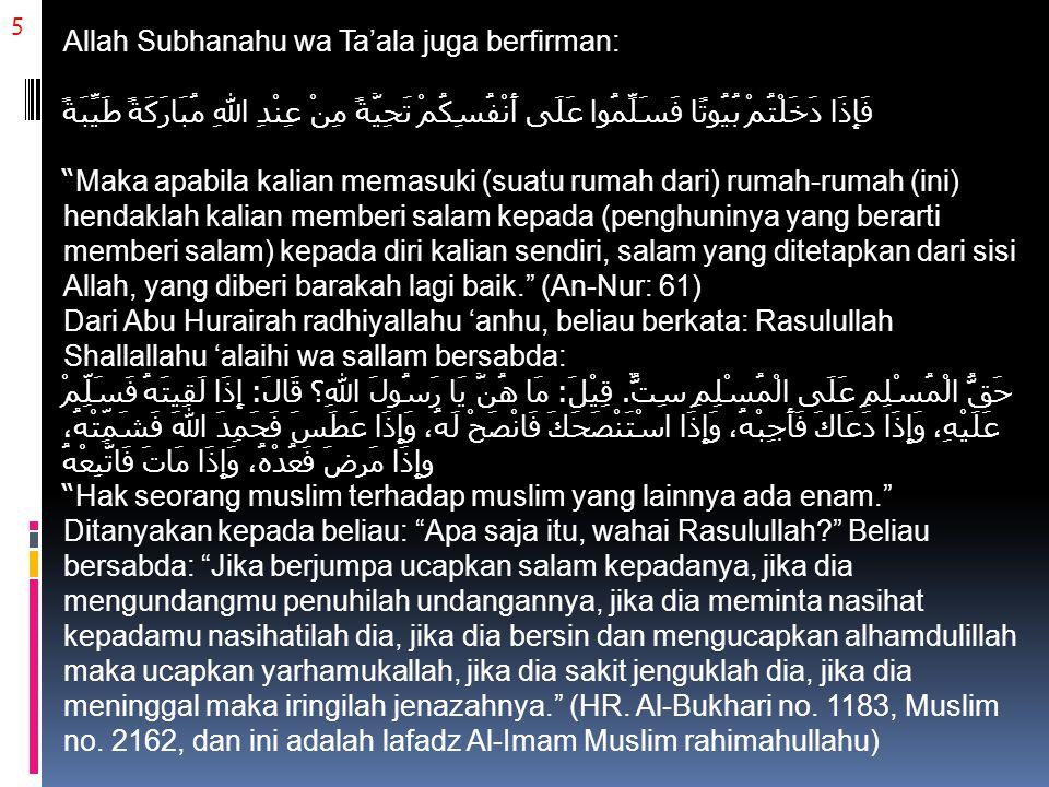 5 Allah Subhanahu wa Ta'ala juga berfirman: فَإِذَا دَخَلْتُمْ بُيُوتًا فَسَلِّمُوا عَلَى أَنْفُسِكُمْ تَحِيَّةً مِنْ عِنْدِ اللهِ مُبَارَكَةً طَيِّبَةً Maka apabila kalian memasuki (suatu rumah dari) rumah-rumah (ini) hendaklah kalian memberi salam kepada (penghuninya yang berarti memberi salam) kepada diri kalian sendiri, salam yang ditetapkan dari sisi Allah, yang diberi barakah lagi baik. (An-Nur: 61) Dari Abu Hurairah radhiyallahu 'anhu, beliau berkata: Rasulullah Shallallahu 'alaihi wa sallam bersabda: حَقُّ الْمُسْلِمِ عَلَى الْمُسْلِمِ سِتٌّ.
