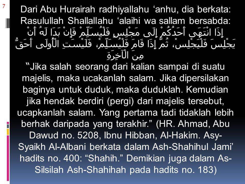 7 Dari Abu Hurairah radhiyallahu 'anhu, dia berkata: Rasulullah Shallallahu 'alaihi wa sallam bersabda: إِذَا انْتَهَى أَحَدُكُمْ إِلَى مَجْلِسٍ فَلْيُسَلِّمْ فَإِنْ بَدَا لَهُ أَنْ يَجْلِسَ فَلْيَجْلِسْ، ثُمَّ إِذَا قَامَ فَلْيُسَلِّمْ، فَلَيْسَتِ الْأُولَى أَحَقُّ مِنَ الْآخِرَةِ Jika salah seorang dari kalian sampai di suatu majelis, maka ucakanlah salam.