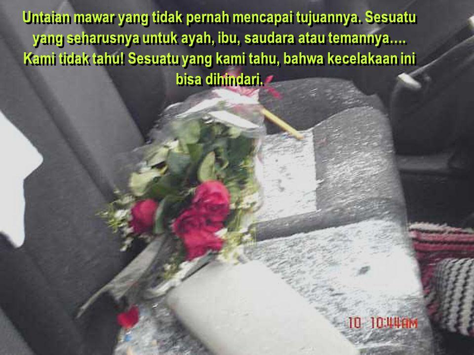 Untaian mawar yang tidak pernah mencapai tujuannya. Sesuatu yang seharusnya untuk ayah, ibu, saudara atau temannya…. Kami tidak tahu! Sesuatu yang kam