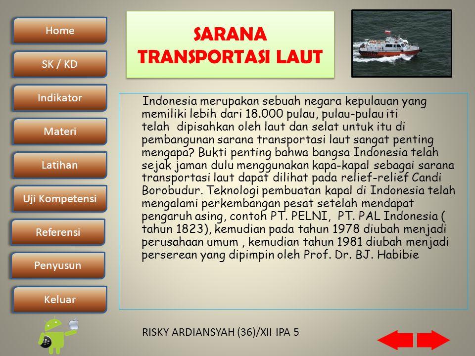 Home SK / KDSK / KD Indikator Materi Latihan Uji Kompetensi Penyusun Referensi Keluar RISKY ARDIANSYAH (36)/XII IPA 5 SARANA TRANSPORTASI LAUT Indonesia merupakan sebuah negara kepulauan yang memiliki lebih dari 18.000 pulau, pulau-pulau iti telah dipisahkan oleh laut dan selat untuk itu di pembangunan sarana transportasi laut sangat penting mengapa.