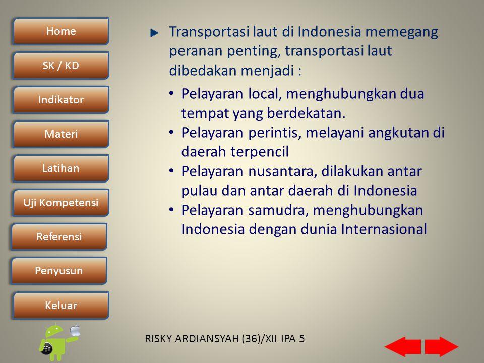 Home SK / KDSK / KD Indikator Materi Latihan Uji Kompetensi Penyusun Referensi Keluar RISKY ARDIANSYAH (36)/XII IPA 5 Transportasi laut di Indonesia memegang peranan penting, transportasi laut dibedakan menjadi : • Pelayaran local, menghubungkan dua tempat yang berdekatan.