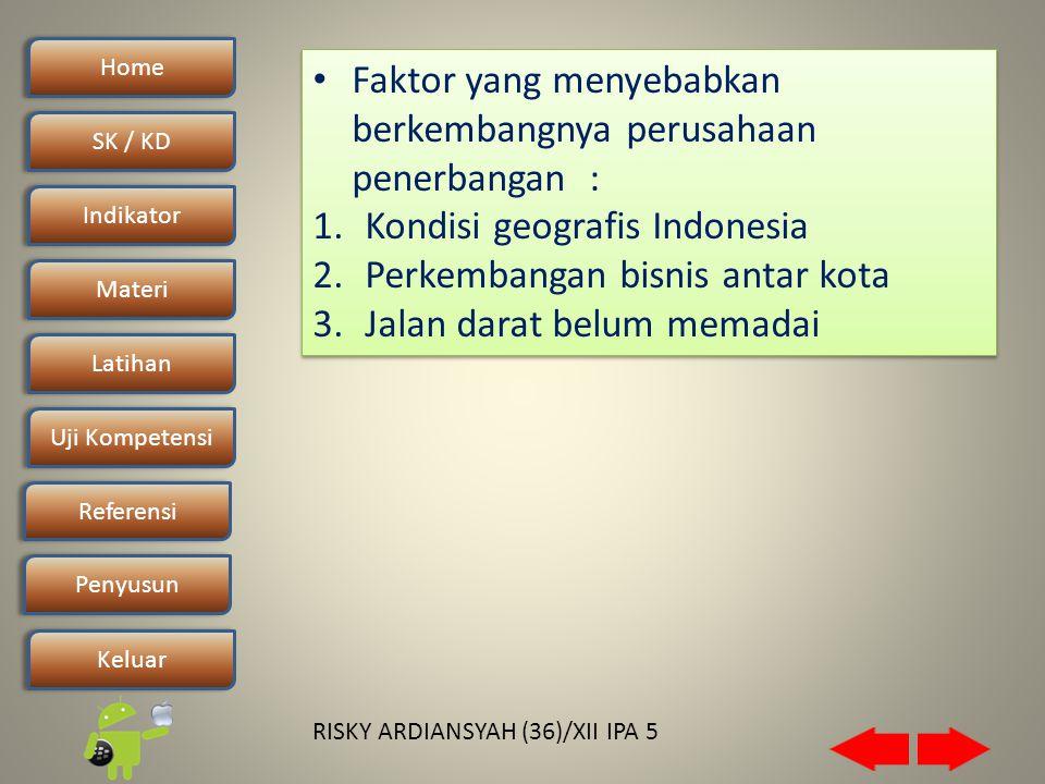 Home SK / KDSK / KD Indikator Materi Latihan Uji Kompetensi Penyusun Referensi Keluar RISKY ARDIANSYAH (36)/XII IPA 5 • Faktor yang menyebabkan berkembangnya perusahaan penerbangan : 1.Kondisi geografis Indonesia 2.Perkembangan bisnis antar kota 3.Jalan darat belum memadai • Faktor yang menyebabkan berkembangnya perusahaan penerbangan : 1.Kondisi geografis Indonesia 2.Perkembangan bisnis antar kota 3.Jalan darat belum memadai