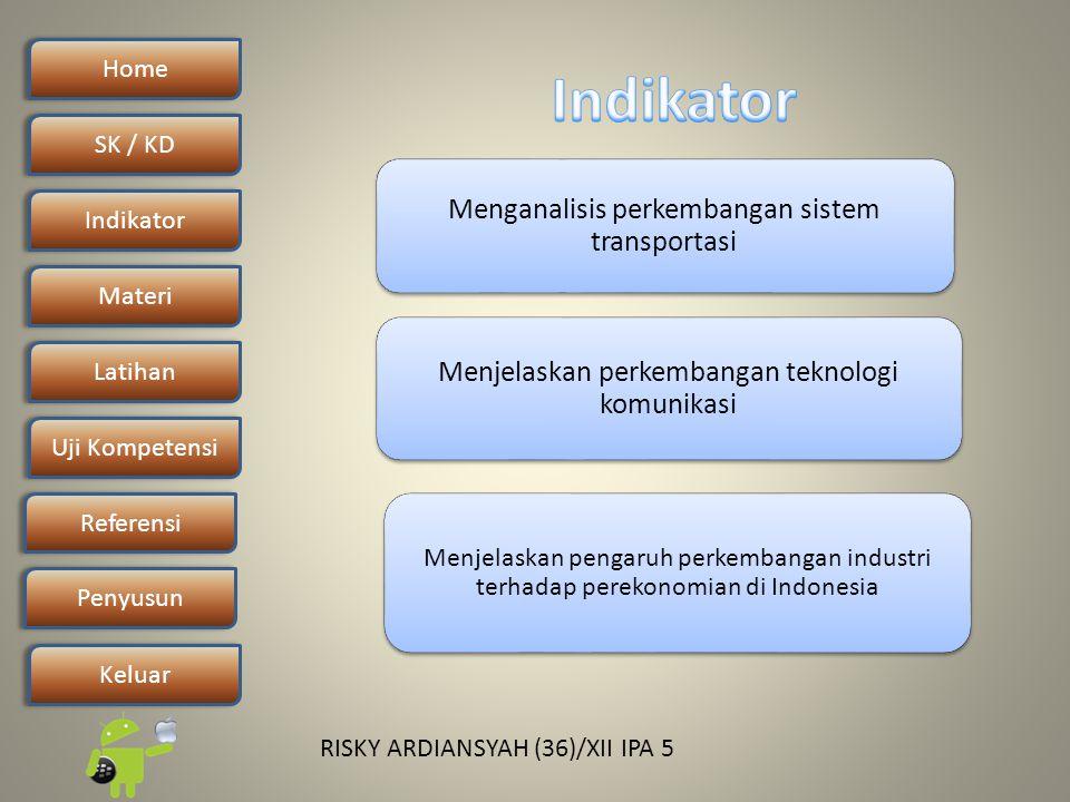 Home SK / KDSK / KD Indikator Materi Latihan Uji Kompetensi Penyusun Referensi Keluar RISKY ARDIANSYAH (36)/XII IPA 5 Menjelaskan perkembangan teknologi komunikasi Menganalisis perkembangan sistem transportasi Menjelaskan pengaruh perkembangan industri terhadap perekonomian di Indonesia