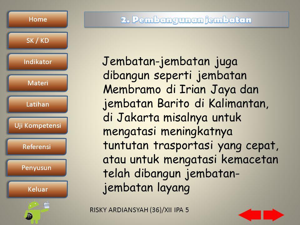 Home SK / KDSK / KD Indikator Materi Latihan Uji Kompetensi Penyusun Referensi Keluar RISKY ARDIANSYAH (36)/XII IPA 5 Jembatan-jembatan juga dibangun seperti jembatan Membramo di Irian Jaya dan jembatan Barito di Kalimantan, di Jakarta misalnya untuk mengatasi meningkatnya tuntutan trasportasi yang cepat, atau untuk mengatasi kemacetan telah dibangun jembatan- jembatan layang