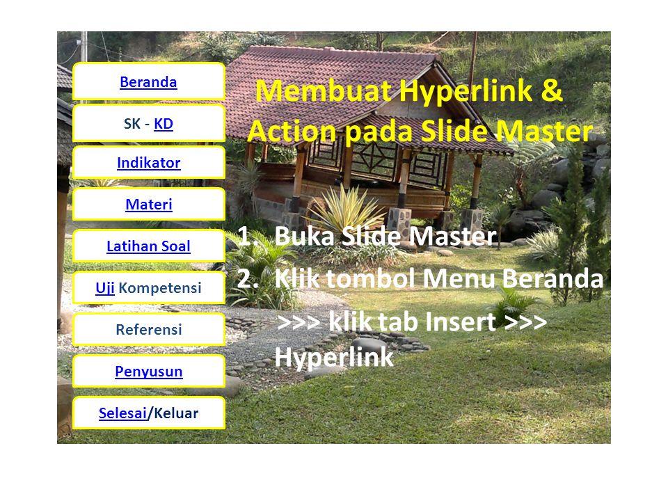 Beranda SK - KD Indikator Materi Latihan Soal UjiUji Kompetensi Referensi Penyusun Selesai/Keluar Membuat Hyperlink & Action pada Slide Master 1.Buka Slide Master 2.Klik tombol Menu Beranda >>> klik tab Insert >>> Hyperlink