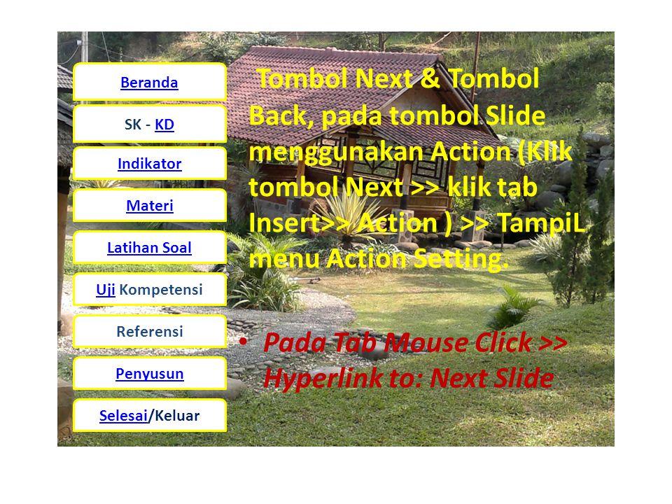 Beranda SK - KD Indikator Materi Latihan Soal UjiUji Kompetensi Referensi Penyusun Selesai/Keluar Tombol Next & Tombol Back, pada tombol Slide menggunakan Action (Klik tombol Next >> klik tab Insert>> Action ) >> TampiL menu Action Setting.