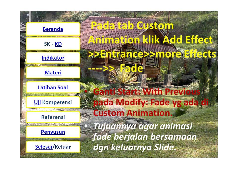 Beranda SK - KD Indikator Materi Latihan Soal UjiUji Kompetensi Referensi Penyusun Selesai/Keluar Pada tab Custom Animation klik Add Effect >>Entrance>>more Effects ---->> Fade • Ganti Start: With Previous pada Modify: Fade yg ada di Custom Animation.
