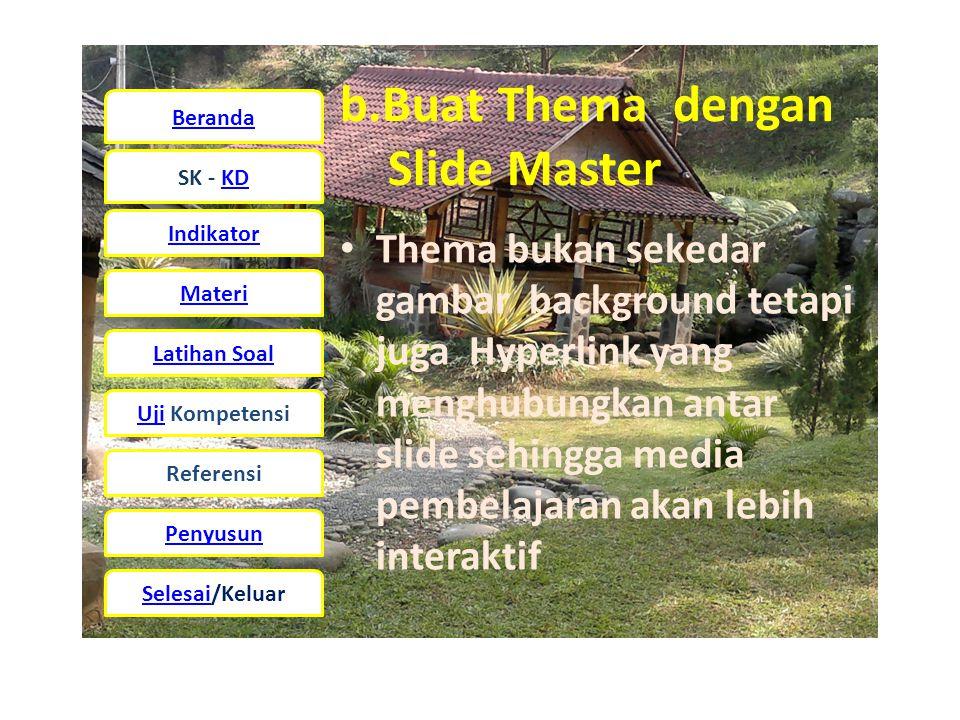 Beranda SK - KD Indikator Materi Latihan Soal UjiUji Kompetensi Referensi Penyusun Selesai/Keluar b.Buat Thema dengan Slide Master • Thema bukan sekedar gambar background tetapi juga Hyperlink yang menghubungkan antar slide sehingga media pembelajaran akan lebih interaktif