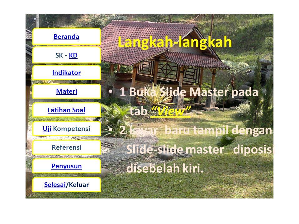 Beranda SK - KD Indikator Materi Latihan Soal UjiUji Kompetensi Referensi Penyusun Selesai/Keluar Langkah-langkah • 1 Buka Slide Master pada tab View • 2 Layar baru tampil dengan Slide-slide master diposisi disebelah kiri.
