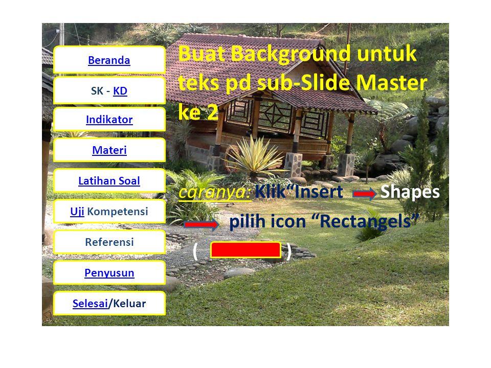 Beranda SK - KD Indikator Materi Latihan Soal UjiUji Kompetensi Referensi Penyusun Selesai/Keluar Buat Background untuk teks pd sub-Slide Master ke 2 caranya: Klik Insert Shapes pilih icon Rectangels ( )