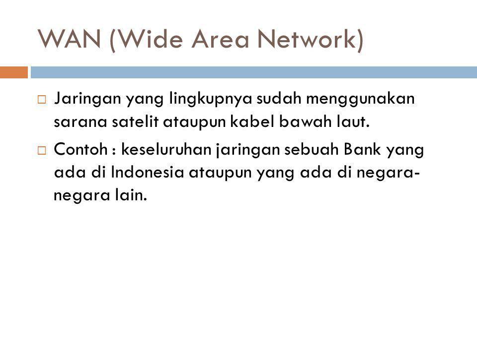 WAN (Wide Area Network)  Jaringan yang lingkupnya sudah menggunakan sarana satelit ataupun kabel bawah laut.  Contoh : keseluruhan jaringan sebuah B