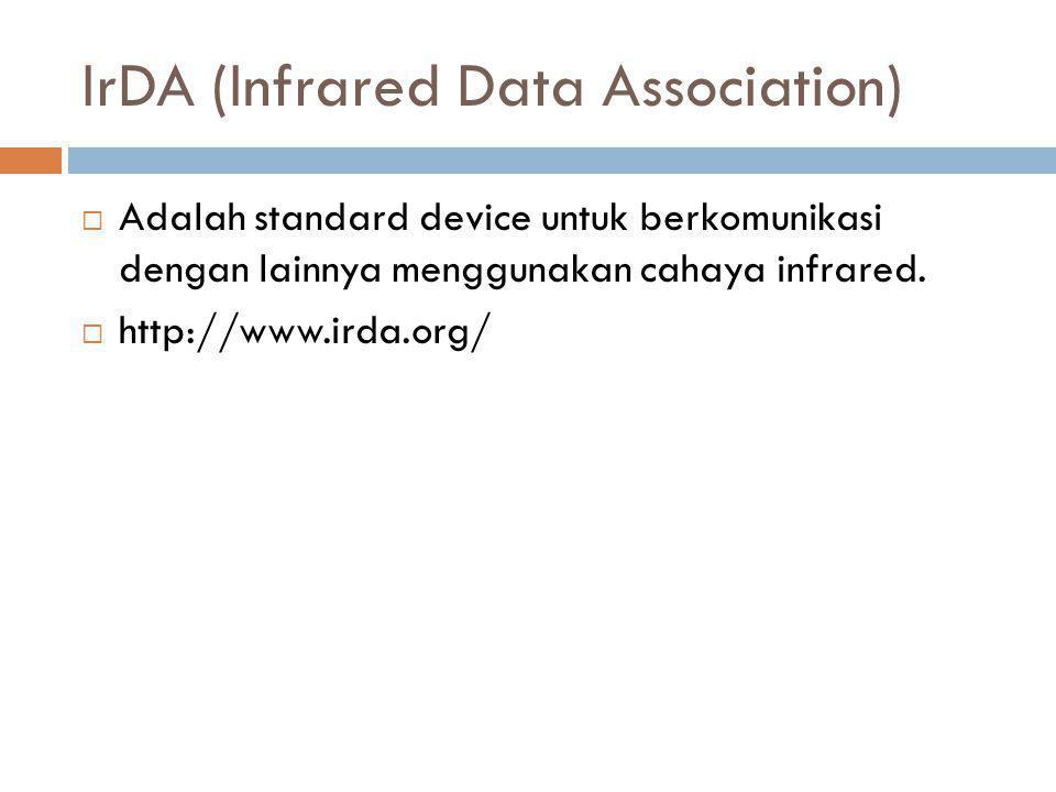 IrDA (Infrared Data Association)  Adalah standard device untuk berkomunikasi dengan lainnya menggunakan cahaya infrared.  http://www.irda.org/