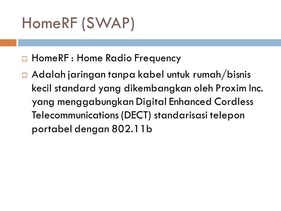 HomeRF (SWAP)  HomeRF : Home Radio Frequency  Adalah jaringan tanpa kabel untuk rumah/bisnis kecil standard yang dikembangkan oleh Proxim Inc. yang