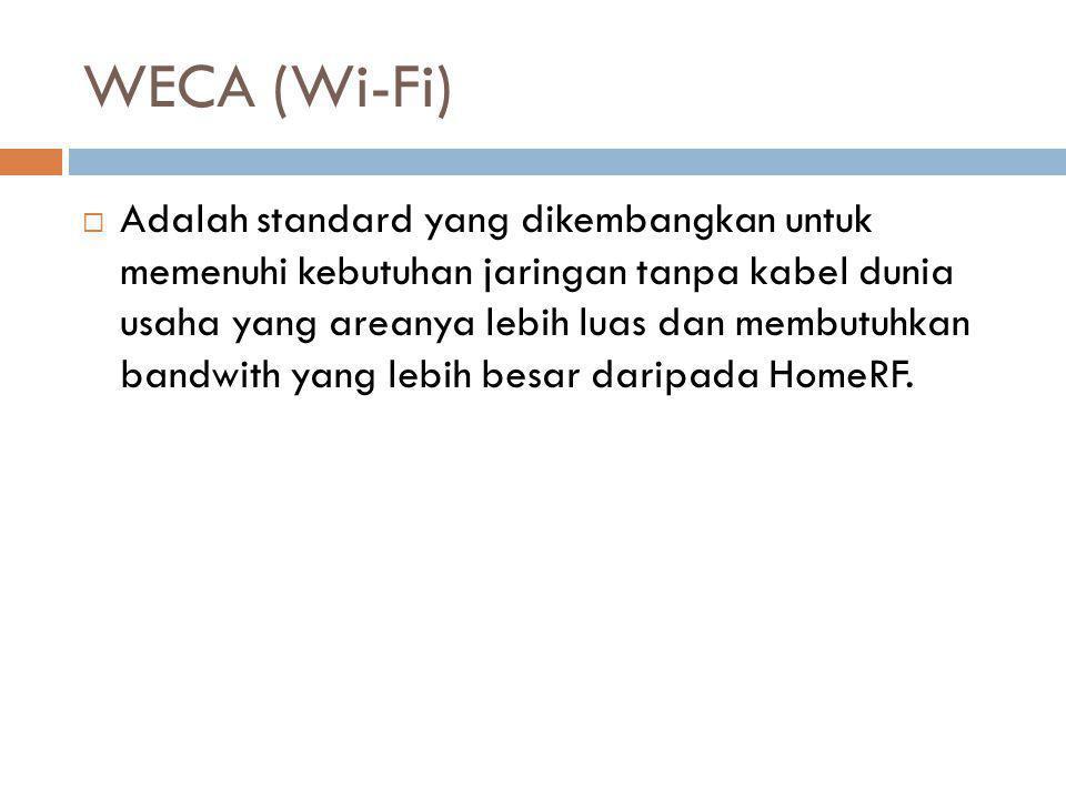WECA (Wi-Fi)  Adalah standard yang dikembangkan untuk memenuhi kebutuhan jaringan tanpa kabel dunia usaha yang areanya lebih luas dan membutuhkan ban